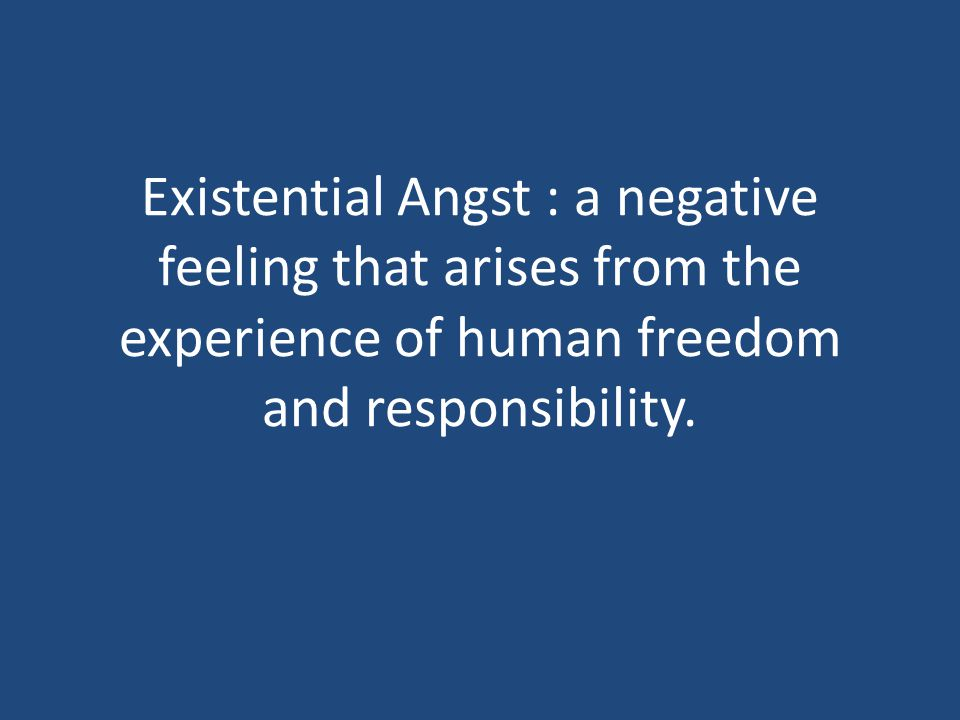 Existential Angst : a negative feeling that arises from the experience of human freedom and responsibility.