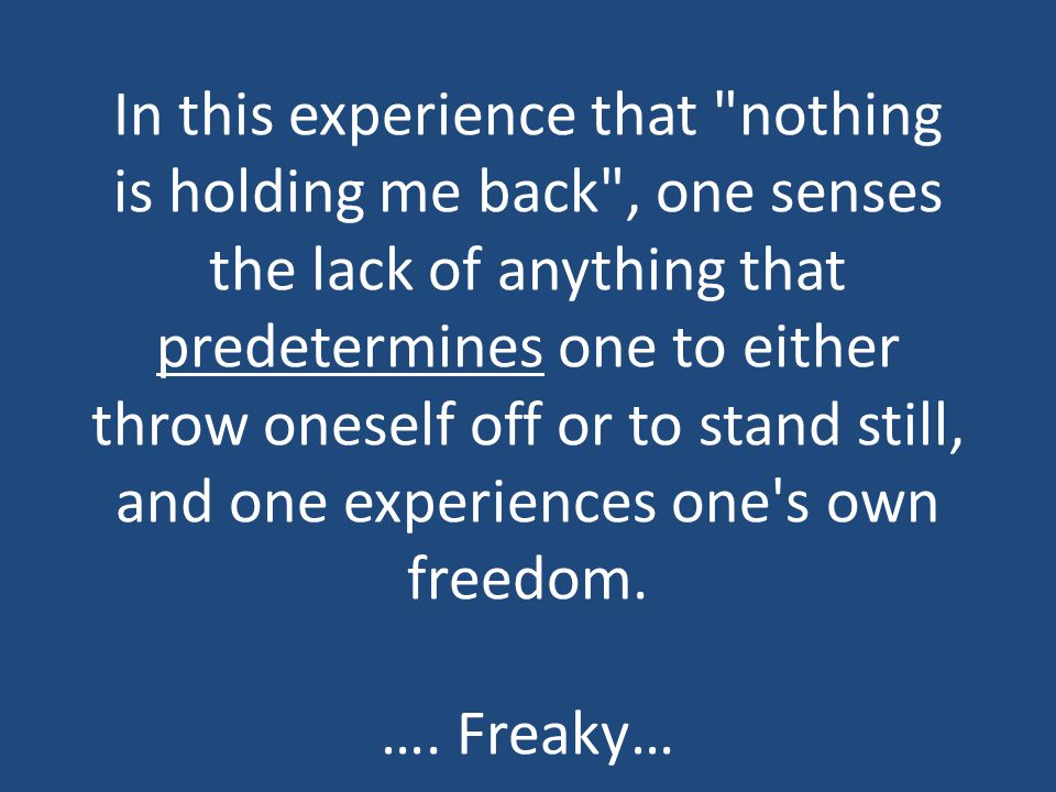 In this experience that nothing is holding me back , one senses the lack of anything that predetermines one to either throw oneself off or to stand still, and one experiences one s own freedom.
