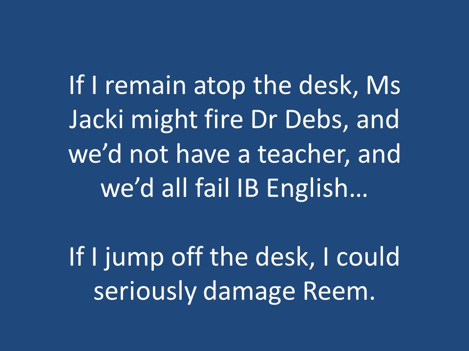 If I remain atop the desk, Ms Jacki might fire Dr Debs, and we'd not have a teacher, and we'd all fail IB English… If I jump off the desk, I could seriously damage Reem.