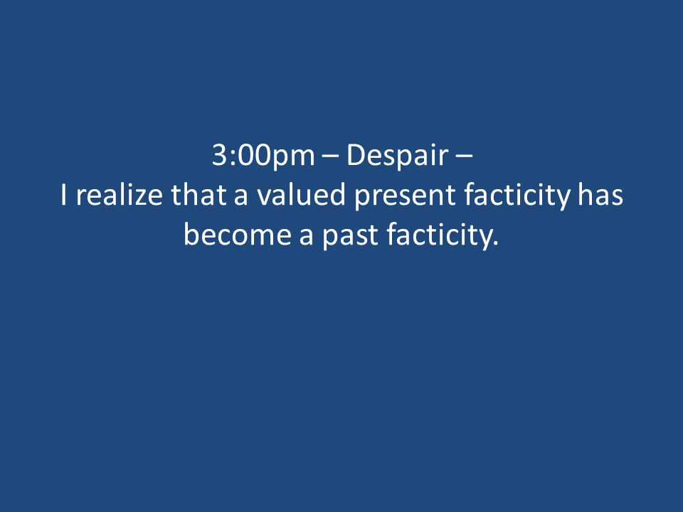 3:00pm – Despair – I realize that a valued present facticity has become a past facticity.