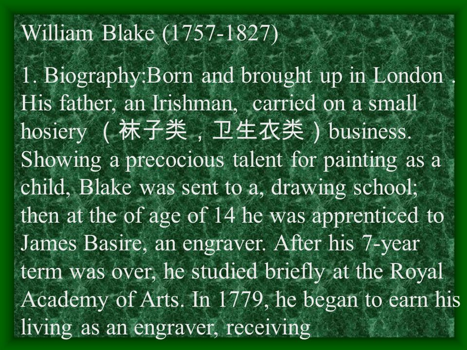 William Blake (1757-1827) 1. Biography:Born and brought up in London. His father, an Irishman, carried on a small hosiery (袜子类,卫生衣类) business. Showing