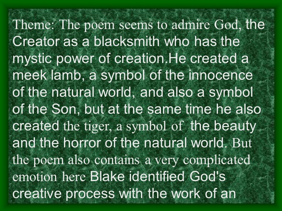 Theme: The poem seems to admire God, the Creator as a blacksmith who has the mystic power of creation.He created a meek lamb, a symbol of the innocenc