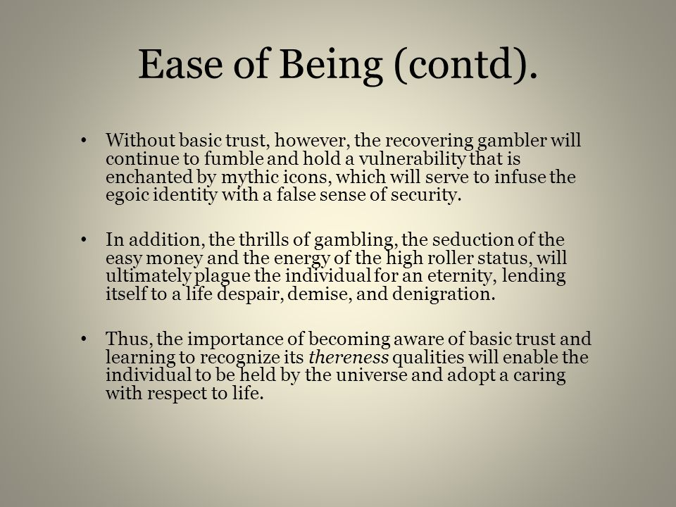 Ease of Being In all, basic trust helps the recovering gambler to develop the ability to let go and jump into the unknown (Almass, 1998).