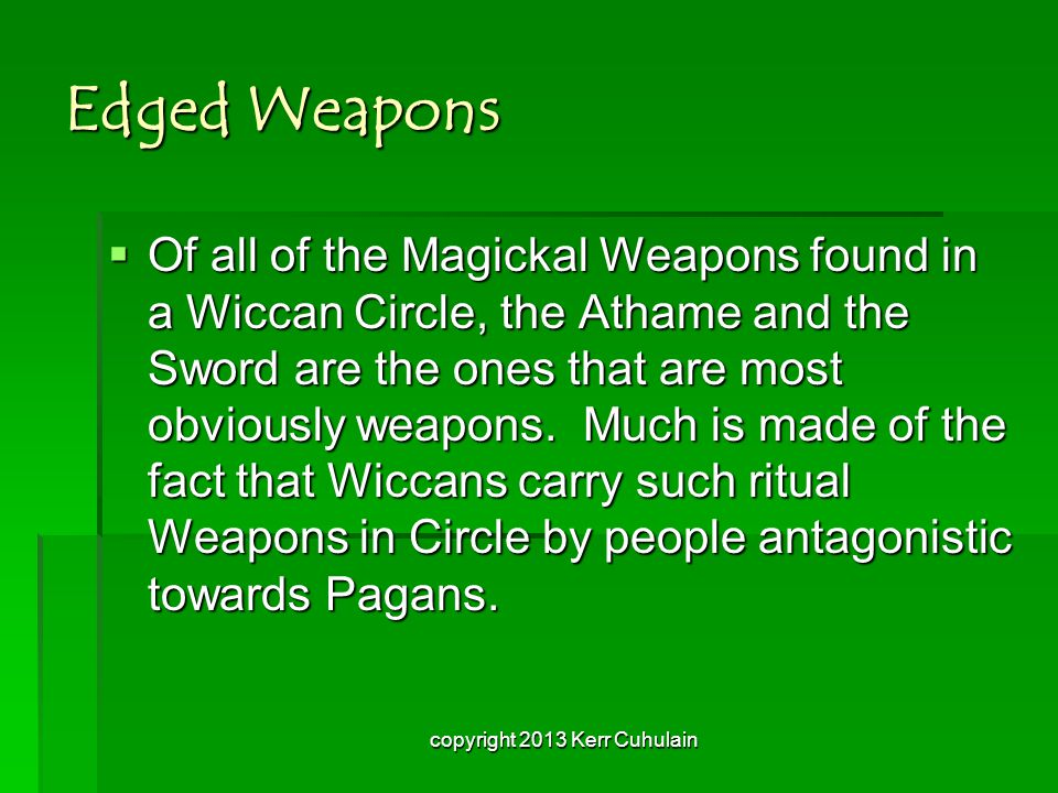 Edged Weapons OOOOf all of the Magickal Weapons found in a Wiccan Circle, the Athame and the Sword are the ones that are most obviously weapons.