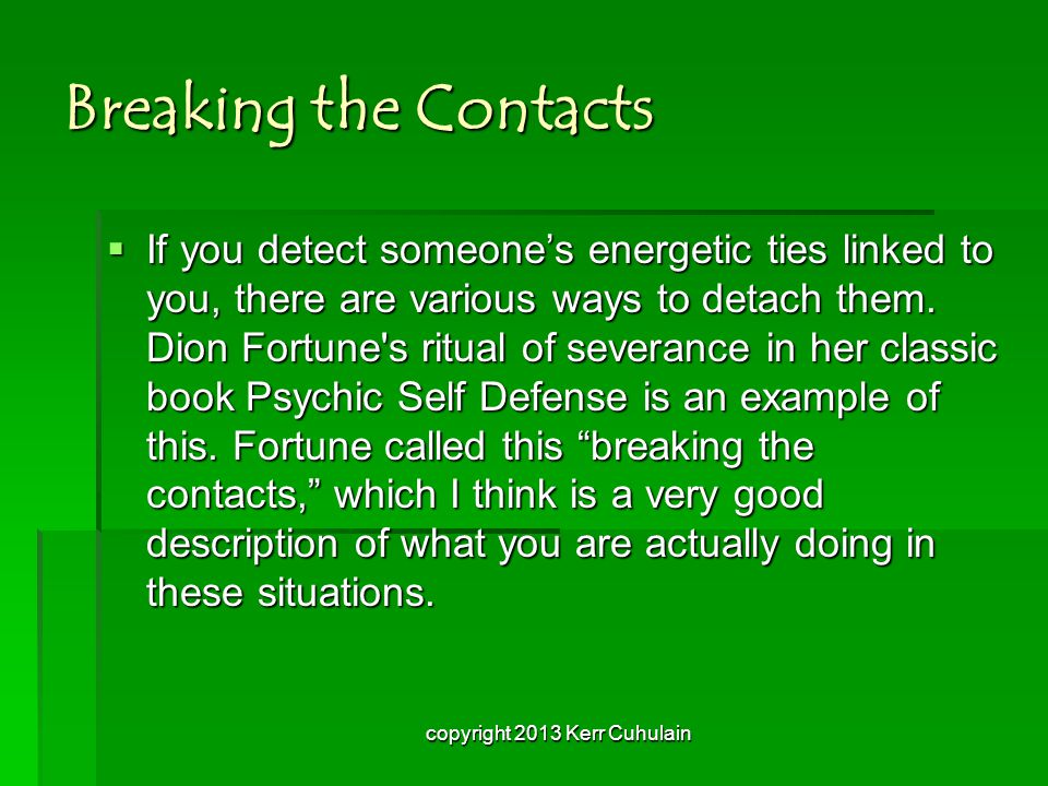Breaking the Contacts  If you detect someone's energetic ties linked to you, there are various ways to detach them.