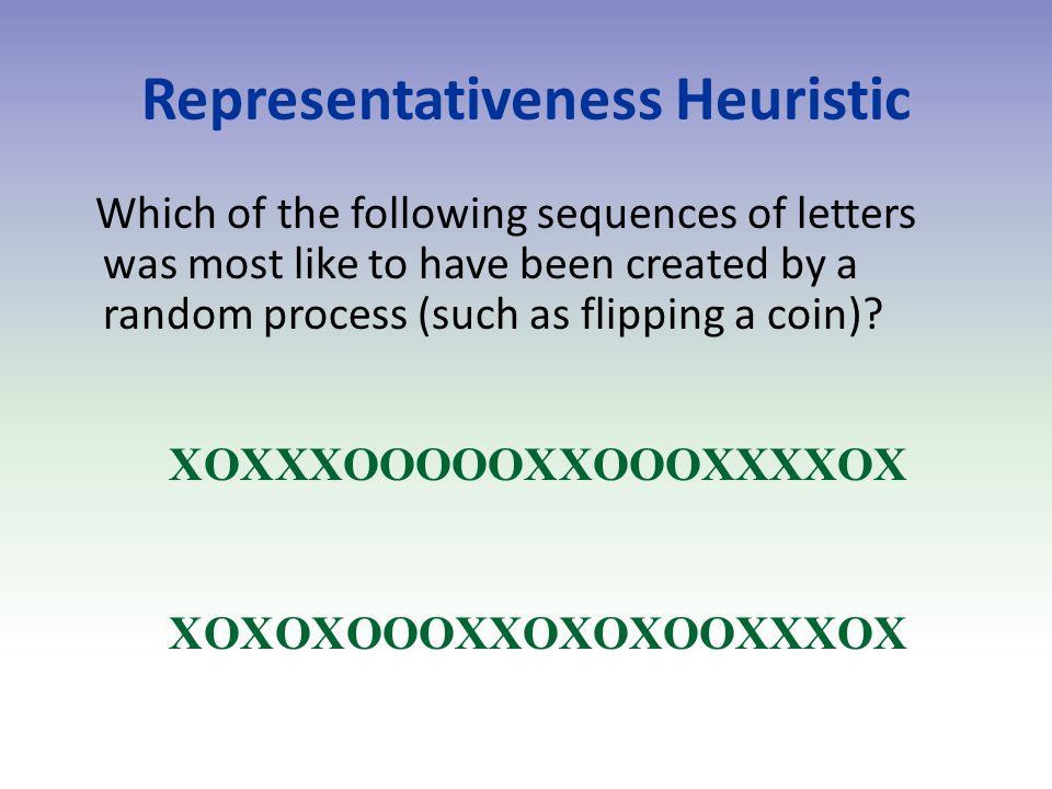 Representativeness Heuristic Which of the following sequences of letters was most like to have been created by a random process (such as flipping a coin).
