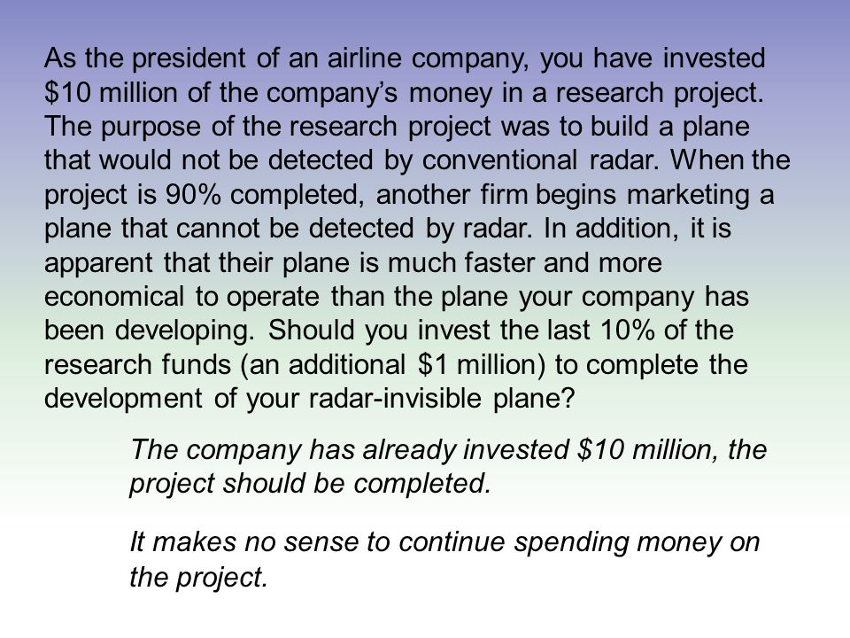 As the president of an airline company, you have invested $10 million of the company's money in a research project.