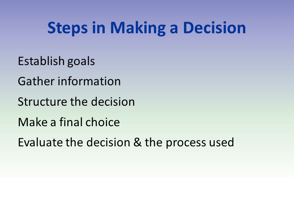 Steps in Making a Decision Establish goals Gather information Structure the decision Make a final choice Evaluate the decision & the process used