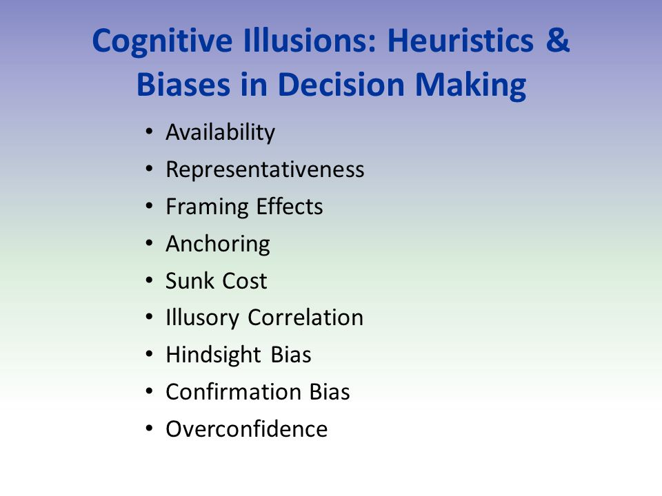 Cognitive Illusions: Heuristics & Biases in Decision Making Availability Representativeness Framing Effects Anchoring Sunk Cost Illusory Correlation Hindsight Bias Confirmation Bias Overconfidence