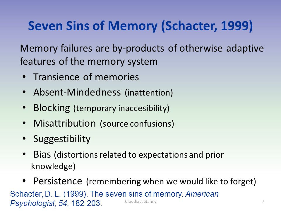 Seven Sins of Memory (Schacter, 1999) Memory failures are by-products of otherwise adaptive features of the memory system Transience of memories Absent-Mindedness (inattention) Blocking (temporary inaccesibility) Misattribution (source confusions) Suggestibility Bias (distortions related to expectations and prior knowledge) Persistence (remembering when we would like to forget) Claudia J.