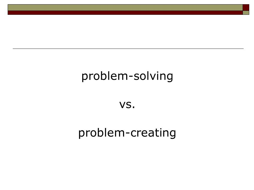 problem-solving vs. problem-creating