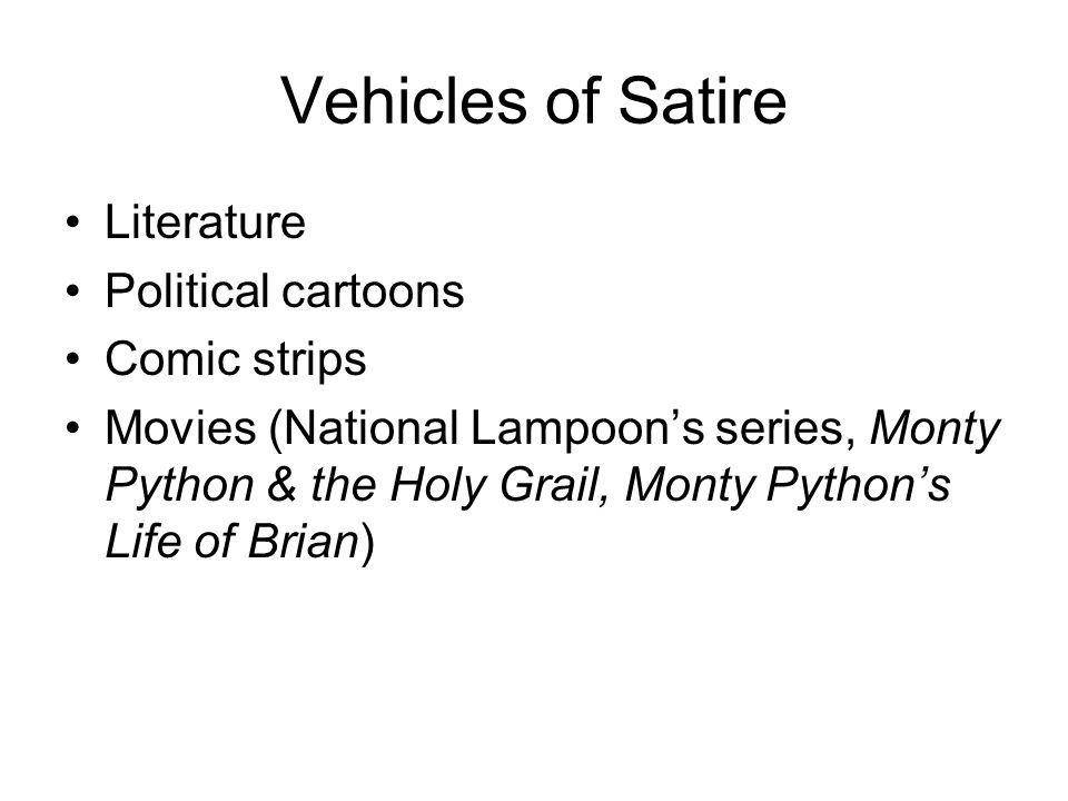 Vehicles of Satire Literature Political cartoons Comic strips Movies (National Lampoon's series, Monty Python & the Holy Grail, Monty Python's Life of Brian)