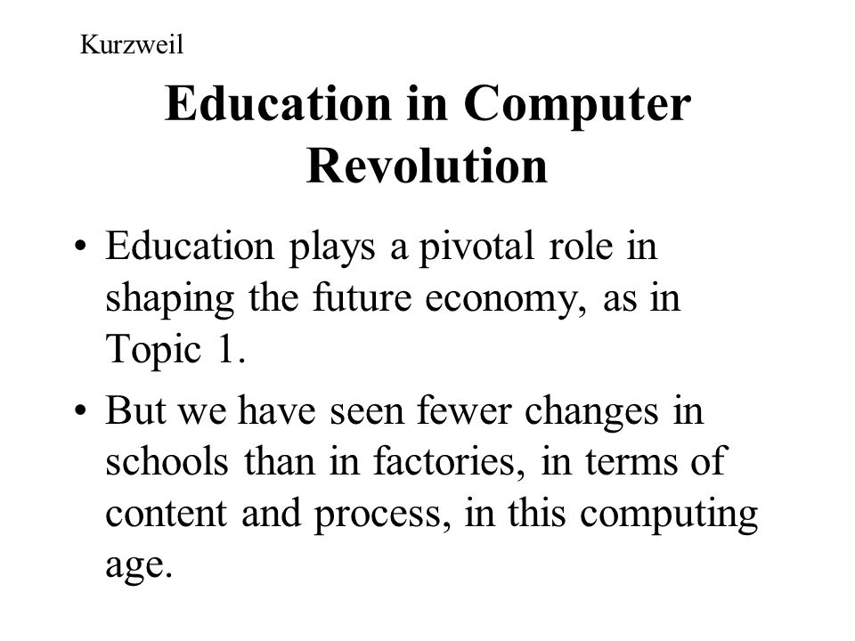 Education in Computer Revolution Education plays a pivotal role in shaping the future economy, as in Topic 1. But we have seen fewer changes in school