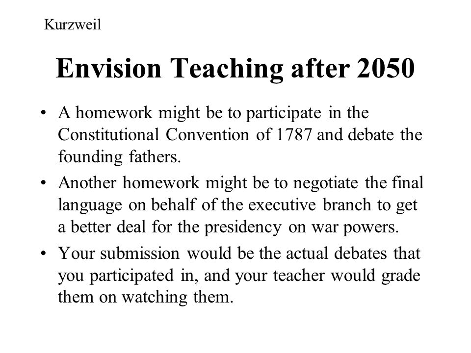 Envision Teaching after 2050 A homework might be to participate in the Constitutional Convention of 1787 and debate the founding fathers. Another home