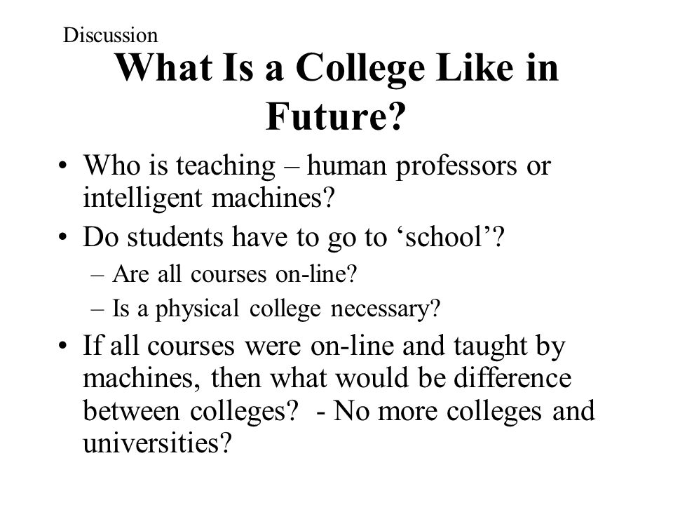 What Is a College Like in Future? Who is teaching – human professors or intelligent machines? Do students have to go to 'school'? –Are all courses on-