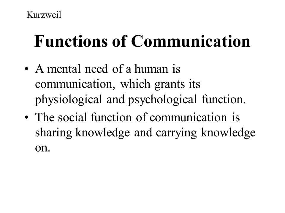 Functions of Communication A mental need of a human is communication, which grants its physiological and psychological function. The social function o