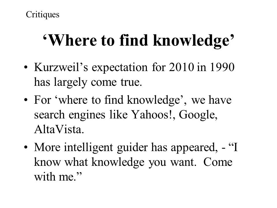 'Where to find knowledge' Kurzweil's expectation for 2010 in 1990 has largely come true. For 'where to find knowledge', we have search engines like Ya