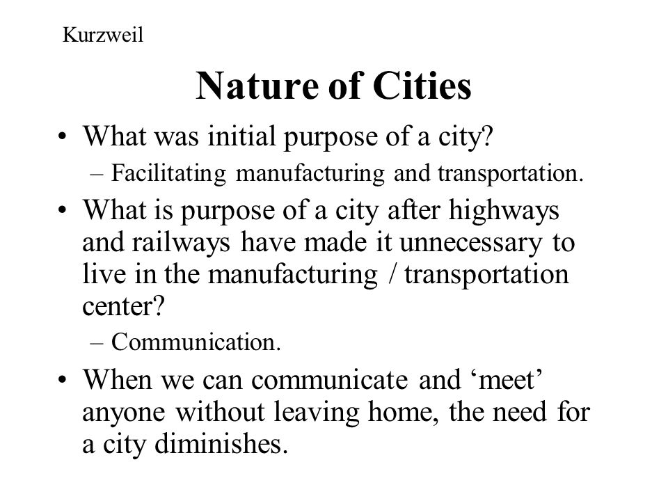 Nature of Cities What was initial purpose of a city? –Facilitating manufacturing and transportation. What is purpose of a city after highways and rail