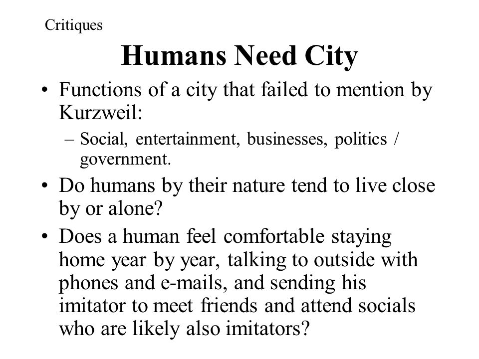 Humans Need City Functions of a city that failed to mention by Kurzweil: –Social, entertainment, businesses, politics / government. Do humans by their
