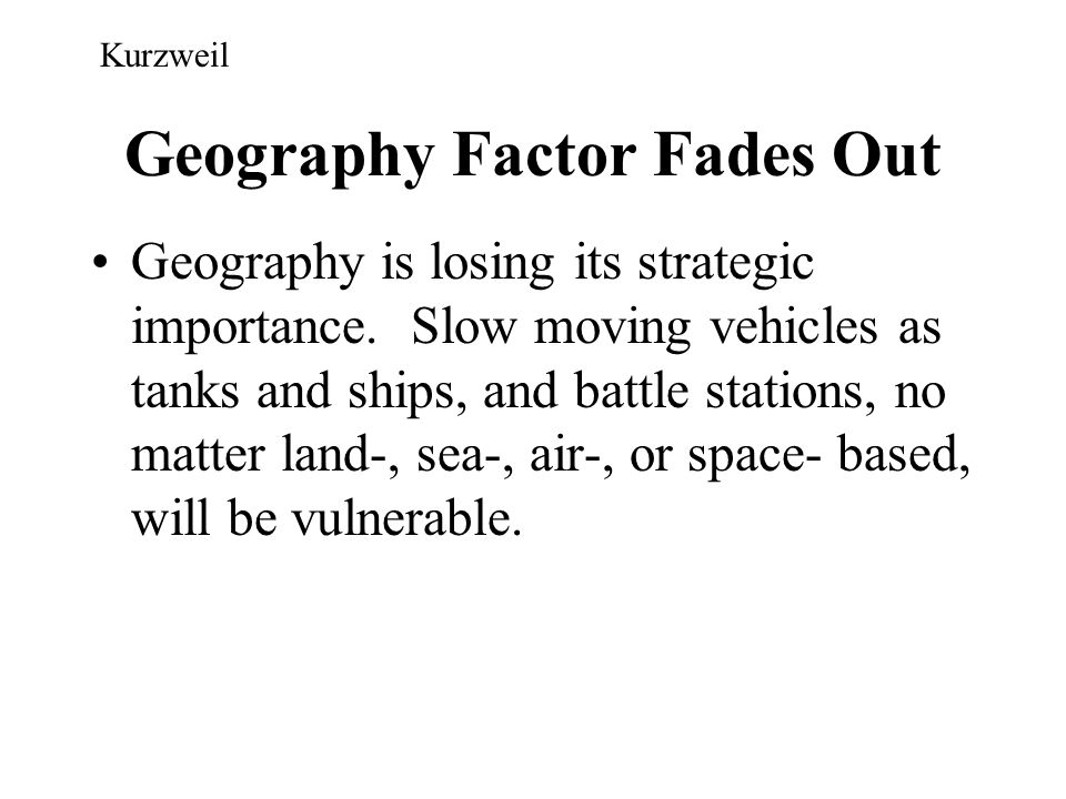 Geography Factor Fades Out Geography is losing its strategic importance. Slow moving vehicles as tanks and ships, and battle stations, no matter land-