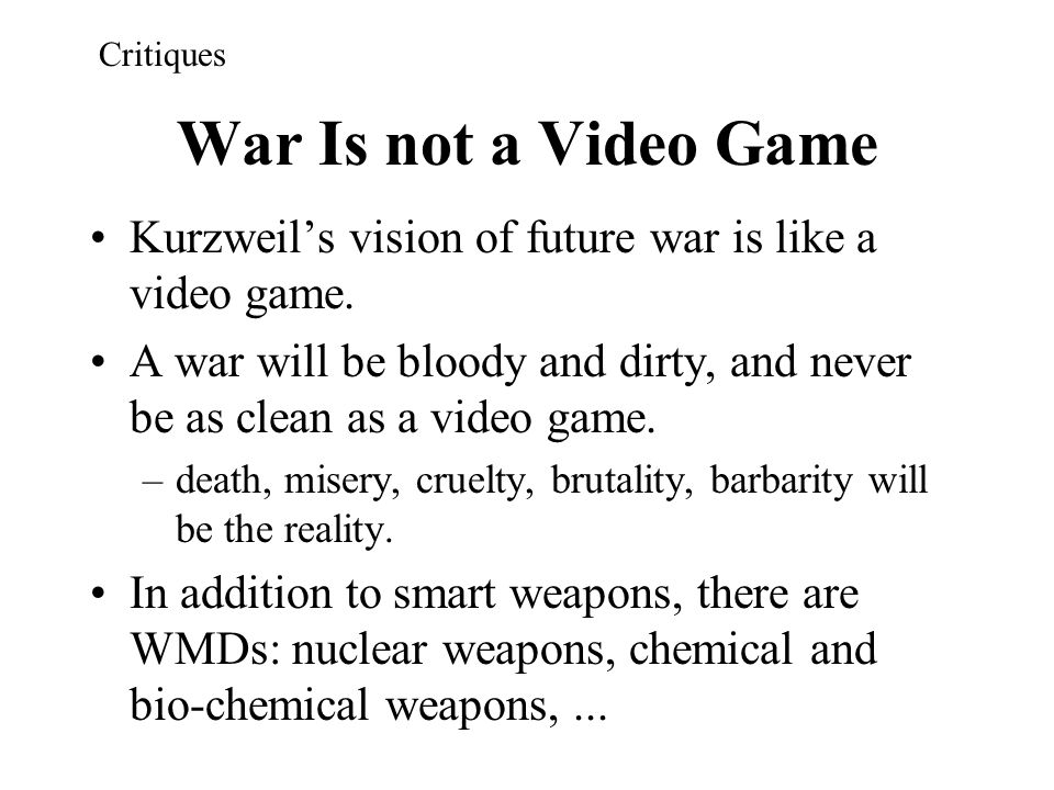 War Is not a Video Game Kurzweil's vision of future war is like a video game. A war will be bloody and dirty, and never be as clean as a video game. –