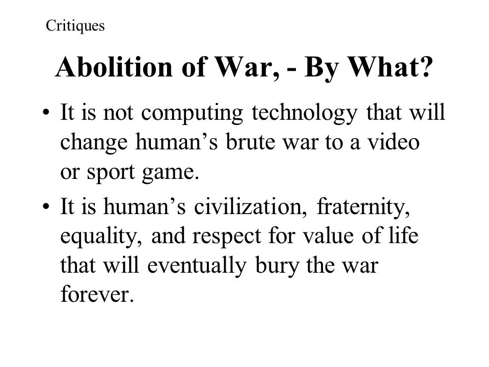 Abolition of War, - By What? It is not computing technology that will change human's brute war to a video or sport game. It is human's civilization, f