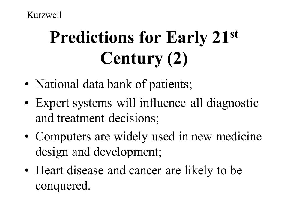 Predictions for Early 21 st Century (2) National data bank of patients; Expert systems will influence all diagnostic and treatment decisions; Computer
