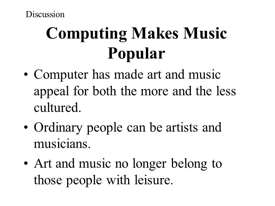 Computing Makes Music Popular Computer has made art and music appeal for both the more and the less cultured. Ordinary people can be artists and music