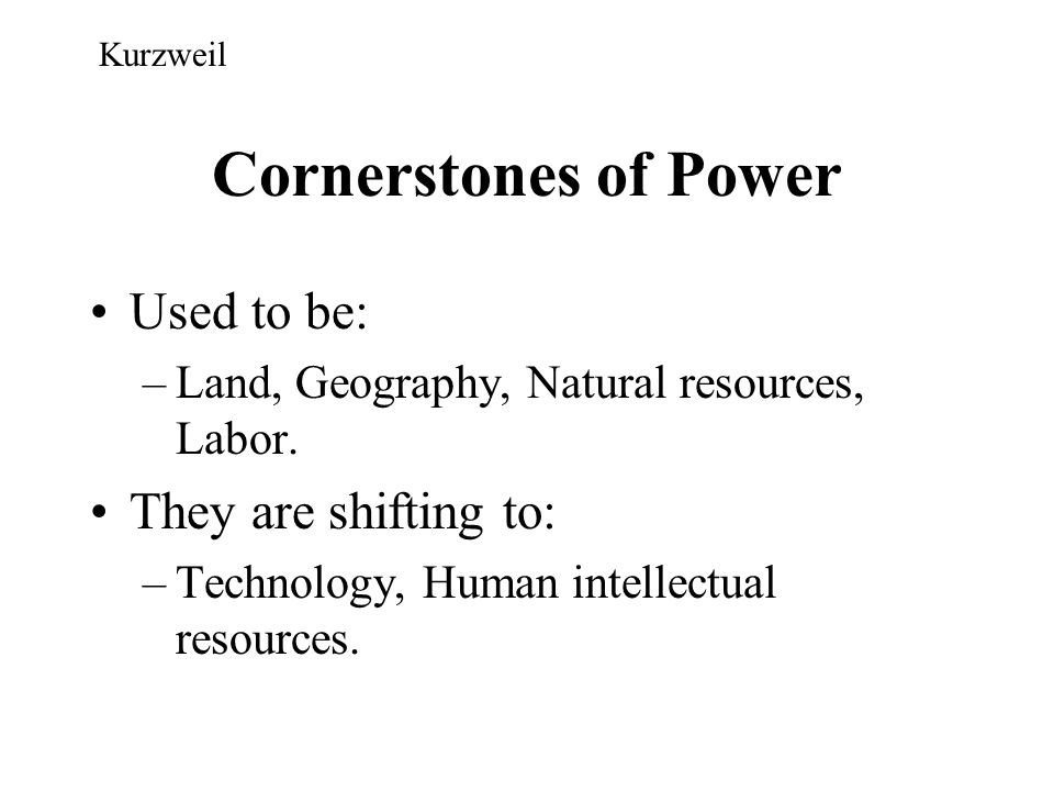 Cornerstones of Power Used to be: –Land, Geography, Natural resources, Labor. They are shifting to: –Technology, Human intellectual resources. Kurzwei