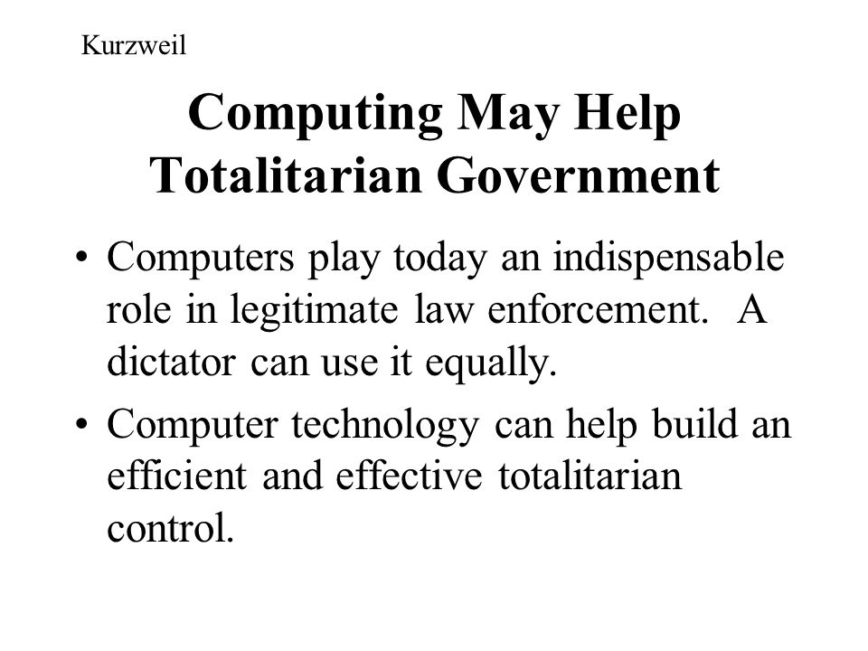 Computing May Help Totalitarian Government Computers play today an indispensable role in legitimate law enforcement. A dictator can use it equally. Co