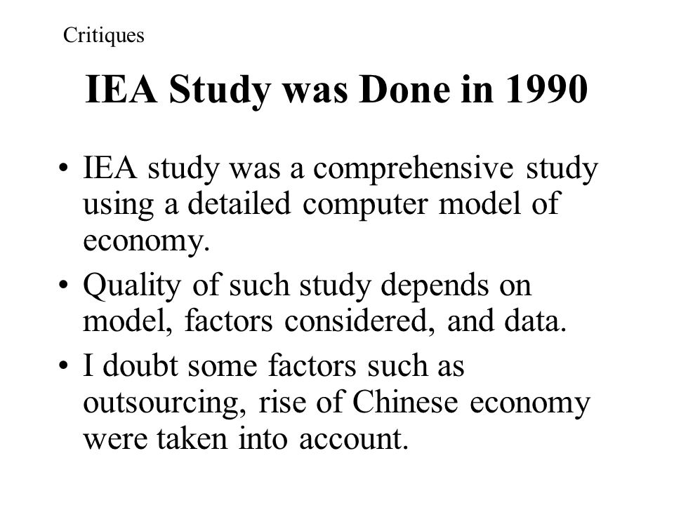 IEA Study was Done in 1990 IEA study was a comprehensive study using a detailed computer model of economy. Quality of such study depends on model, fac