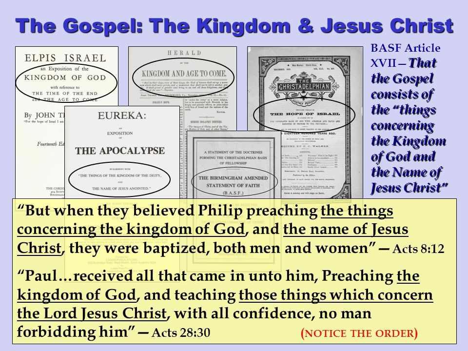The Gospel: The Kingdom & Jesus Christ That the Gospel consists of the things concerning the Kingdom of God and the Name of Jesus Christ BASF Article XVII— That the Gospel consists of the things concerning the Kingdom of God and the Name of Jesus Christ But when they believed Philip preaching the things concerning the kingdom of God, and the name of Jesus Christ, they were baptized, both men and women — Acts 8:12 Paul…received all that came in unto him, Preaching the kingdom of God, and teaching those things which concern the Lord Jesus Christ, with all confidence, no man forbidding him — Acts 28:30 ( NOTICE THE ORDER )
