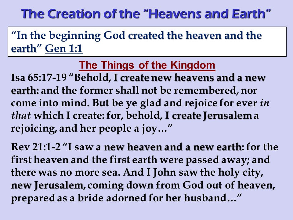 The Things of the Kingdom I create new heavens and a new earth: I create Jerusalem Isa 65:17-19 Behold, I create new heavens and a new earth: and the former shall not be remembered, nor come into mind.
