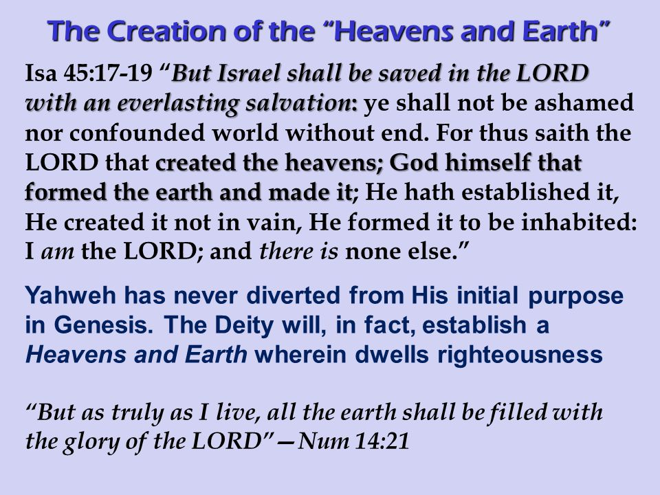 But Israel shall be saved in the LORD with an everlasting salvation : created the heavens; God himself that formed the earth and made it Isa 45:17-19 But Israel shall be saved in the LORD with an everlasting salvation : ye shall not be ashamed nor confounded world without end.