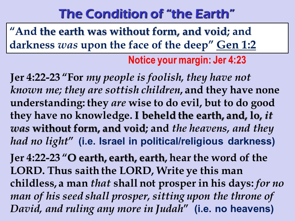 Notice your margin: Jer 4:23 I beheld the earth, and, lo, it was without form, and void Jer 4:22-23 For my people is foolish, they have not known me; they are sottish children, and they have none understanding: they are wise to do evil, but to do good they have no knowledge.