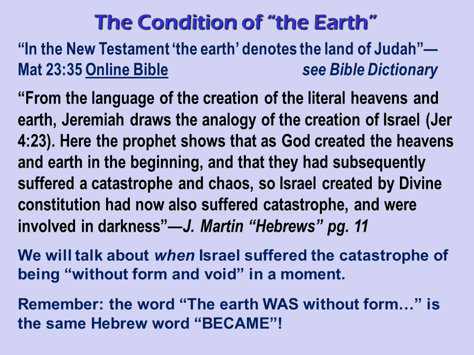 In the New Testament 'the earth' denotes the land of Judah — Mat 23:35 Online Bible see Bible Dictionary From the language of the creation of the literal heavens and earth, Jeremiah draws the analogy of the creation of Israel (Jer 4:23).