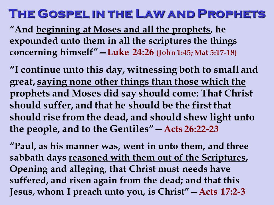 And beginning at Moses and all the prophets, he expounded unto them in all the scriptures the things concerning himself —Luke 24:26 (John 1:45; Mat 5:17-18) I continue unto this day, witnessing both to small and great, saying none other things than those which the prophets and Moses did say should come: That Christ should suffer, and that he should be the first that should rise from the dead, and should shew light unto the people, and to the Gentiles — Acts 26:22-23 Paul, as his manner was, went in unto them, and three sabbath days reasoned with them out of the Scriptures, Opening and alleging, that Christ must needs have suffered, and risen again from the dead; and that this Jesus, whom I preach unto you, is Christ —Acts 17:2-3 The Gospel in the Law and Prophets