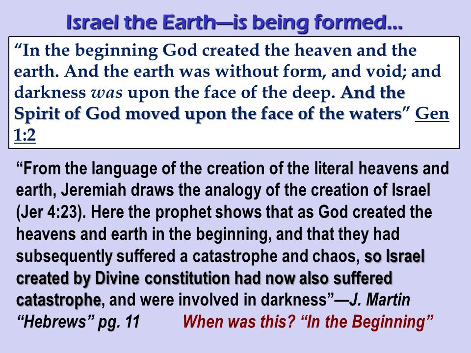 so Israel created by Divine constitution had now also suffered catastrophe From the language of the creation of the literal heavens and earth, Jeremiah draws the analogy of the creation of Israel (Jer 4:23).