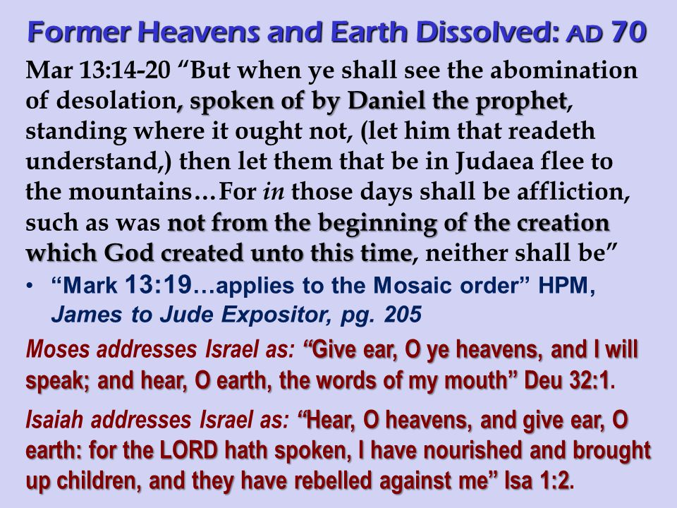 , spoken of by Daniel the prophet not from the beginning of the creation which God created unto this time Mar 13:14-20 But when ye shall see the abomination of desolation, spoken of by Daniel the prophet, standing where it ought not, (let him that readeth understand,) then let them that be in Judaea flee to the mountains…For in those days shall be affliction, such as was not from the beginning of the creation which God created unto this time, neither shall be Mark 13:19 …applies to the Mosaic order HPM, James to Jude Expositor, pg.