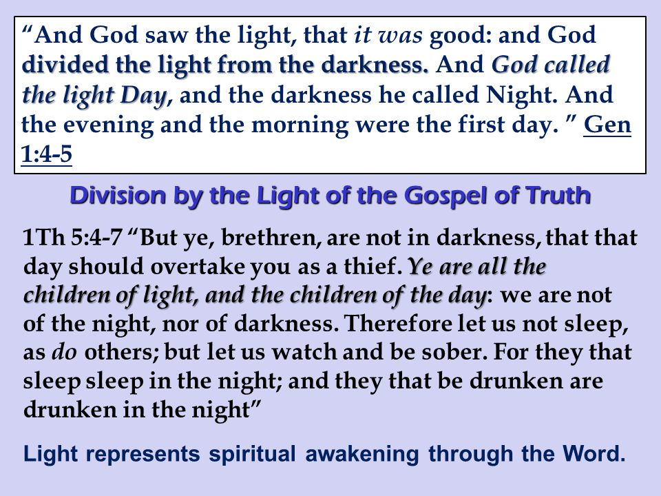 Division by the Light of the Gospel of Truth Ye are all the children of light, and the children of the day 1Th 5:4-7 But ye, brethren, are not in darkness, that that day should overtake you as a thief.