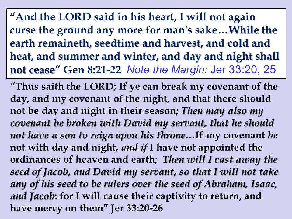Then may also my covenant be broken with David my servant, that he should not have a son to reign upon his throne Then will I cast away the seed of Jacob, and David my servant, so that I will not take any of his seed to be rulers over the seed of Abraham, Isaac, and Jacob Thus saith the LORD; If ye can break my covenant of the day, and my covenant of the night, and that there should not be day and night in their season; Then may also my covenant be broken with David my servant, that he should not have a son to reign upon his throne …If my covenant be not with day and night, and if I have not appointed the ordinances of heaven and earth; Then will I cast away the seed of Jacob, and David my servant, so that I will not take any of his seed to be rulers over the seed of Abraham, Isaac, and Jacob : for I will cause their captivity to return, and have mercy on them Jer 33:20-26 While the earth remaineth, seedtime and harvest, and cold and heat, and summer and winter, and day and night shall not cease And the LORD said in his heart, I will not again curse the ground any more for man s sake…While the earth remaineth, seedtime and harvest, and cold and heat, and summer and winter, and day and night shall not cease Gen 8:21-22 Note the Margin: Jer 33:20, 25
