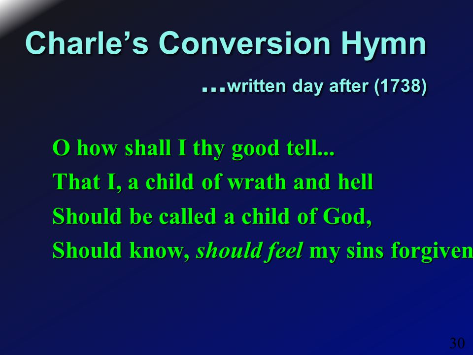 30 Charle's Conversion Hymn... written day after (1738) O how shall I thy good tell...