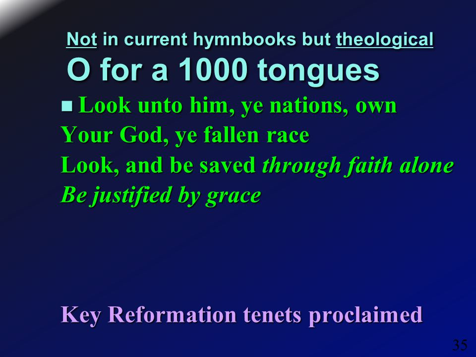 35 Not in current hymnbooks but theological O for a 1000 tongues Look unto him, ye nations, own Look unto him, ye nations, own Your God, ye fallen race Look, and be saved through faith alone Be justified by grace Key Reformation tenets proclaimed