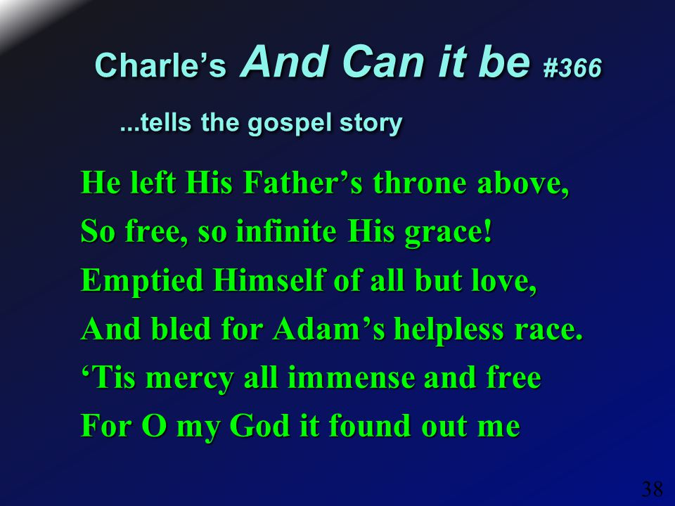 38 Charle's And Can it be #366...tells the gospel story He left His Father's throne above, So free, so infinite His grace.