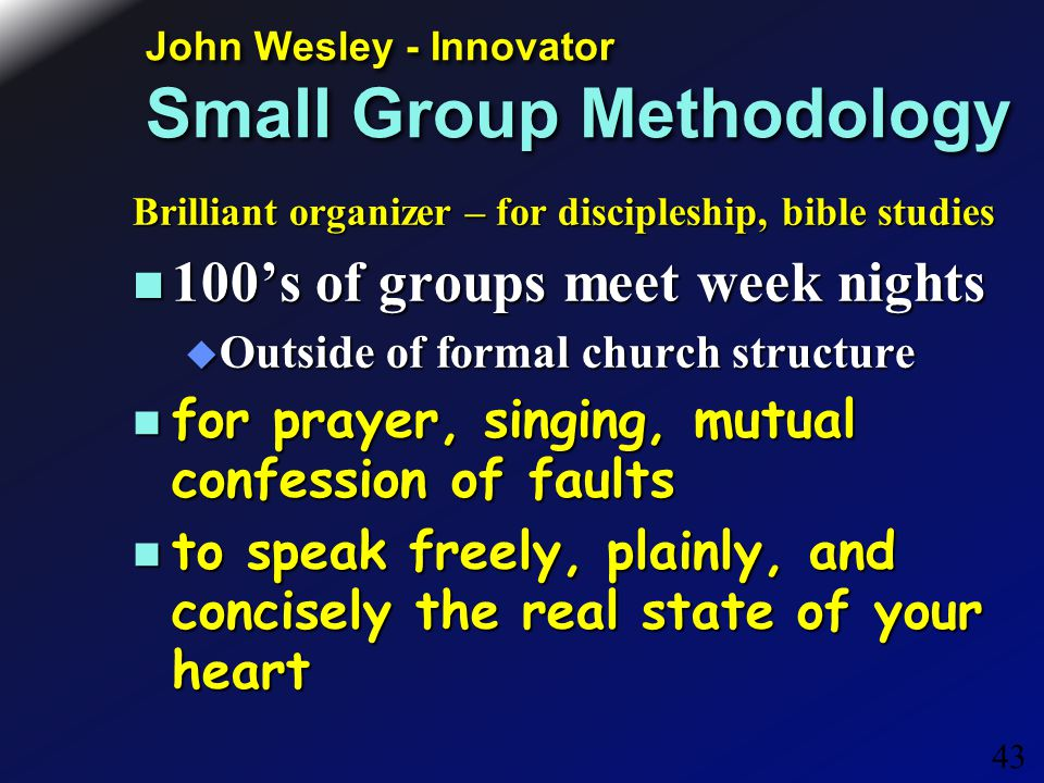 43 John Wesley - Innovator Small Group Methodology Brilliant organizer – for discipleship, bible studies 100's of groups meet week nights 100's of groups meet week nights  Outside of formal church structure for prayer, singing, mutual confession of faults for prayer, singing, mutual confession of faults to speak freely, plainly, and concisely the real state of your heart to speak freely, plainly, and concisely the real state of your heart