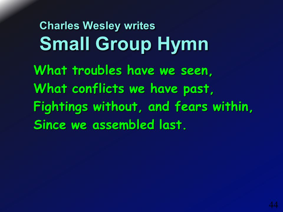 44 Charles Wesley writes Small Group Hymn What troubles have we seen, What conflicts we have past, Fightings without, and fears within, Since we assembled last.