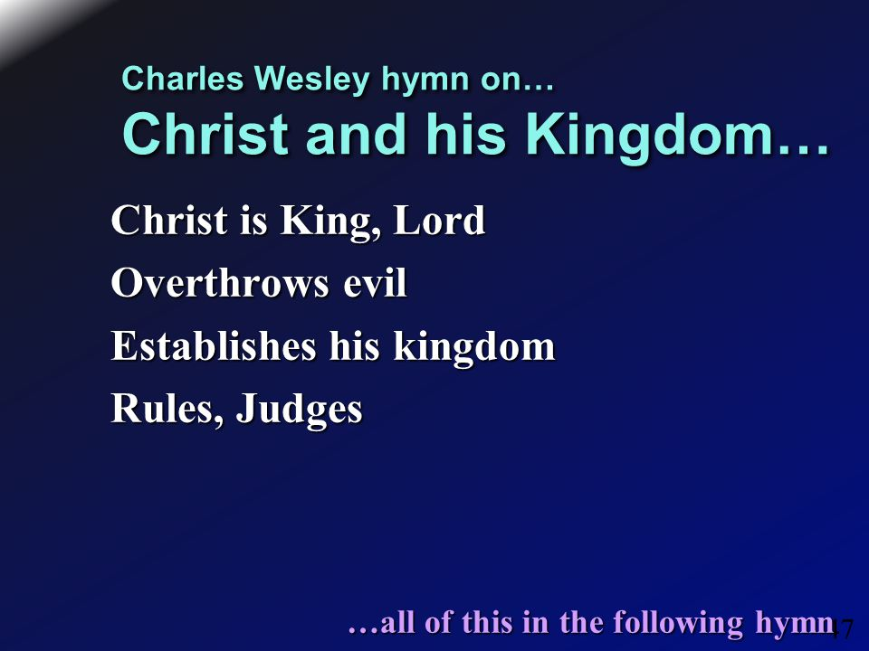 47 Charles Wesley hymn on… Christ and his Kingdom… Christ is King, Lord Overthrows evil Establishes his kingdom Rules, Judges …all of this in the following hymn …all of this in the following hymn