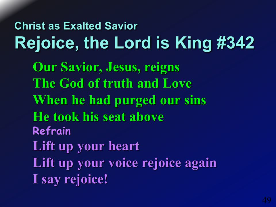 49 Christ as Exalted Savior Rejoice, the Lord is King #342 Our Savior, Jesus, reigns The God of truth and Love When he had purged our sins He took his seat above Refrain Lift up your heart Lift up your voice rejoice again I say rejoice!