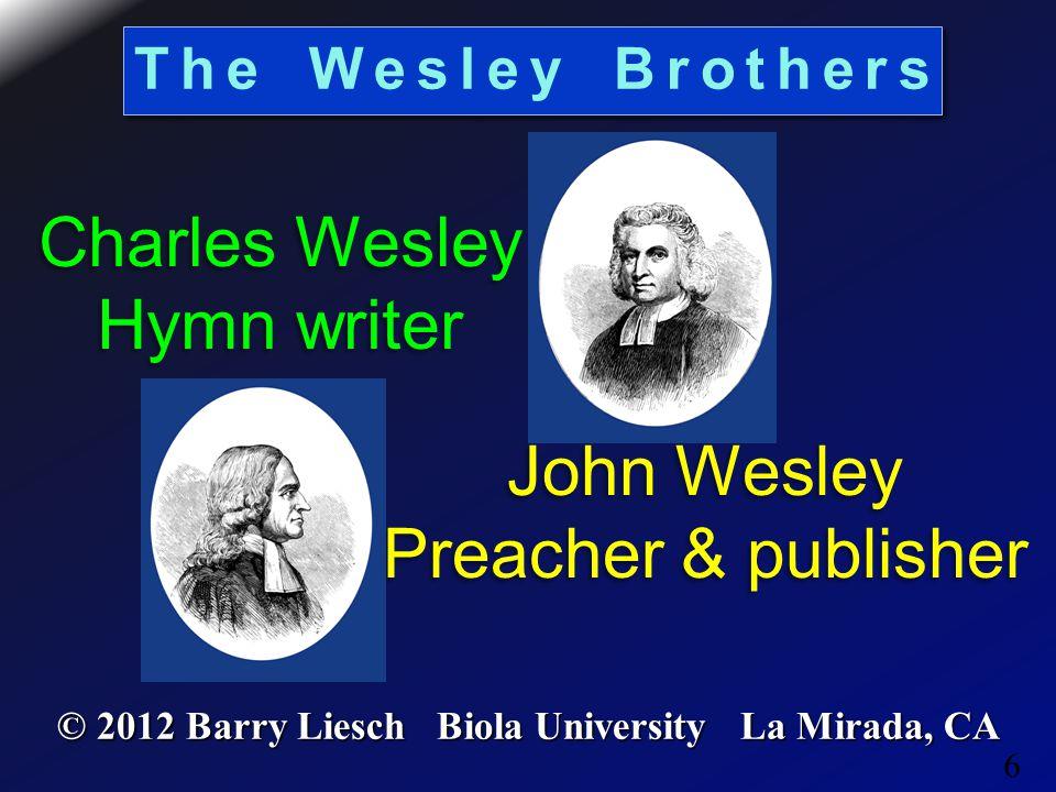 6 The Wesley Brothers © 2012 Barry Liesch Biola University La Mirada, CA Charles Wesley Hymn writer Charles Wesley Hymn writer John Wesley Preacher & publisher John Wesley Preacher & publisher