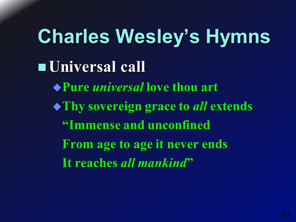 63 Charles Wesley's Hymns Universal call Universal call  Pure universal love thou art  Thy sovereign grace to all extends Immense and unconfined Immense and unconfined From age to age it never ends From age to age it never ends It reaches all mankind It reaches all mankind
